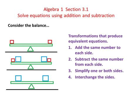 Algebra 1 Section 3.1 Solve equations using addition and subtraction Consider the balance… Transformations that produce equivalent equations. 1.Add the.