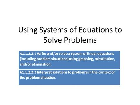 Using Systems of Equations to Solve Problems A1.1.2.2.1 Write and/or solve a system of linear equations (including problem situations) using graphing,