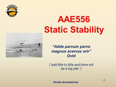"AAE556 Static Stability 1 Purdue Aeroelasticity ""Adde parvum parvo magnus acervus erir"" Ovid (""add little to little and there will be a big pile."")"