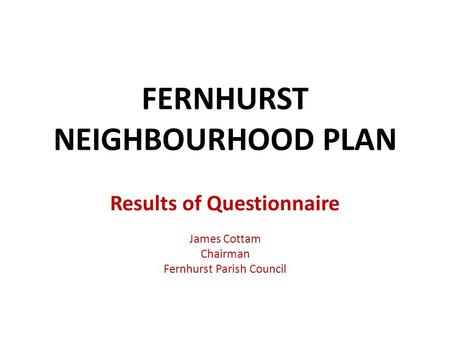 FERNHURST NEIGHBOURHOOD PLAN Results of Questionnaire James Cottam Chairman Fernhurst Parish Council.
