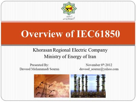 Khorasan Regional Electric Company Ministry of Energy of Iran Overview of IEC61850 November 8 th.2012 Presented By: Davood Mohammadi.