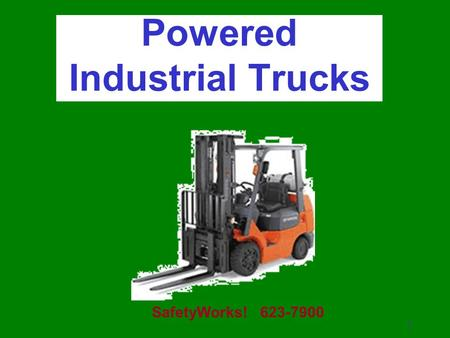 1 Powered Industrial Trucks SafetyWorks! 623-7900.
