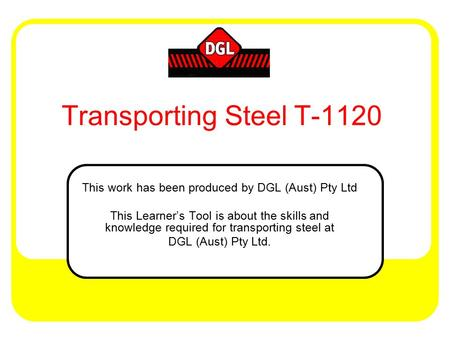 Transporting Steel T-1120 This work has been produced by DGL (Aust) Pty Ltd This Learner's Tool is about the skills and knowledge required for transporting.