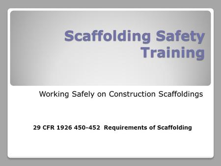 Scaffolding Safety Training Working Safely on Construction Scaffoldings 29 CFR 1926 450-452 Requirements of Scaffolding.
