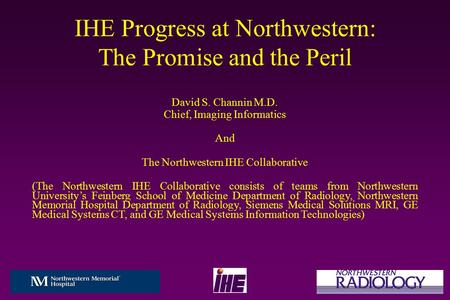 IHE Progress at Northwestern: The Promise and the Peril David S. Channin M.D. Chief, Imaging Informatics And The Northwestern IHE Collaborative (The Northwestern.