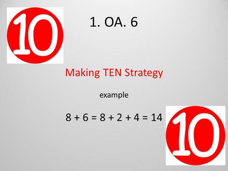 1. OA. 6 Making TEN Strategy example 8 + 6 = 8 + 2 + 4 = 14.