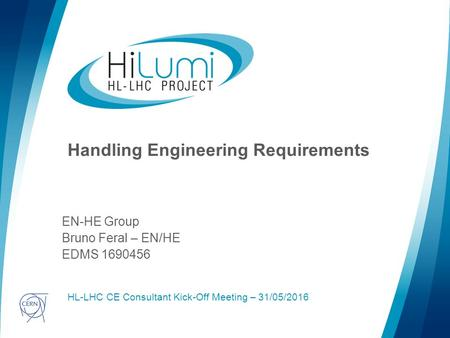 Logo area Handling Engineering Requirements EN-HE Group Bruno Feral – EN/HE EDMS 1690456 HL-LHC CE Consultant Kick-Off Meeting – 31/05/2016.