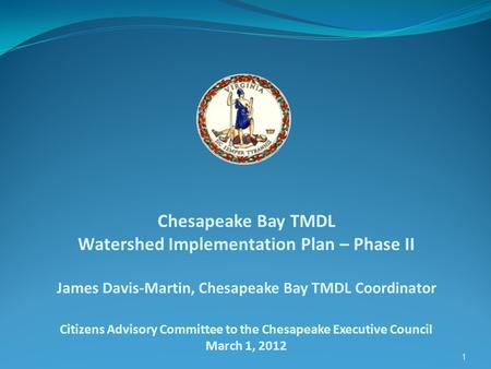 1 Chesapeake Bay TMDL Watershed Implementation Plan – Phase II James Davis-Martin, Chesapeake Bay TMDL Coordinator Citizens Advisory Committee to the Chesapeake.