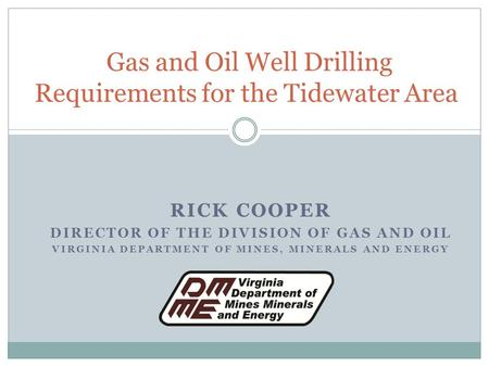 RICK COOPER DIRECTOR OF THE DIVISION OF GAS AND OIL VIRGINIA DEPARTMENT OF MINES, MINERALS AND ENERGY Gas and Oil Well Drilling Requirements for the Tidewater.