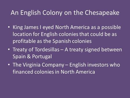 An English Colony on the Chesapeake King James I eyed North America as a possible location for English colonies that could be as profitable as the Spanish.
