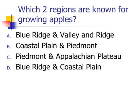 Which 2 regions are known for growing apples? A. Blue Ridge & Valley and Ridge B. Coastal Plain & Piedmont C. Piedmont & Appalachian Plateau D. Blue Ridge.