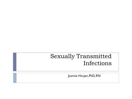 Sexually Transmitted Infections Jeannie Harper, PhD, RN.