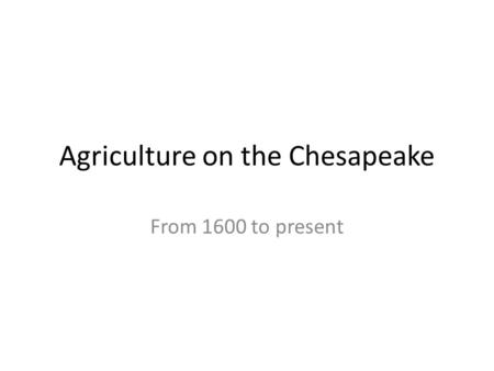 Agriculture on the Chesapeake From 1600 to present.