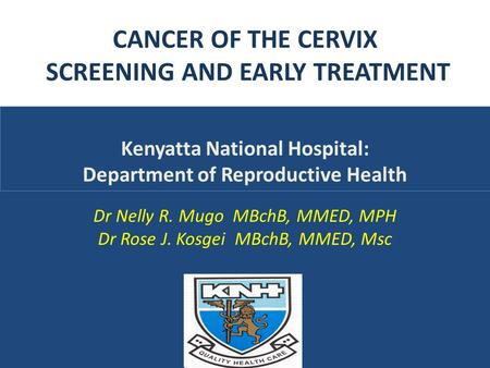 CANCER OF THE CERVIX SCREENING AND EARLY TREATMENT Dr Nelly R. Mugo MBchB, MMED, MPH Dr Rose J. Kosgei MBchB, MMED, Msc Kenyatta National Hospital: Department.
