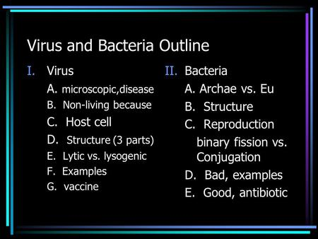 Virus and Bacteria Outline I.Virus A. microscopic,disease B. Non-living because C. Host cell D. Structure (3 parts) E. Lytic vs. lysogenic F. Examples.