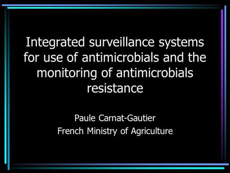 Integrated surveillance systems for use of antimicrobials and the monitoring of antimicrobials resistance Paule Carnat-Gautier French Ministry of Agriculture.