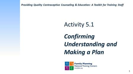 Activity 5.1 Confirming Understanding and Making a Plan Providing Quality Contraceptive Counseling & Education: A Toolkit for Training Staff 1.