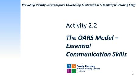 Activity 2.2 The OARS Model – Essential Communication Skills Providing Quality Contraceptive Counseling & Education: A Toolkit for Training Staff 1.