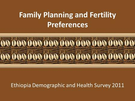 Ethiopia Demographic and Health Survey 2011 <strong>Family</strong> <strong>Planning</strong> and Fertility Preferences.