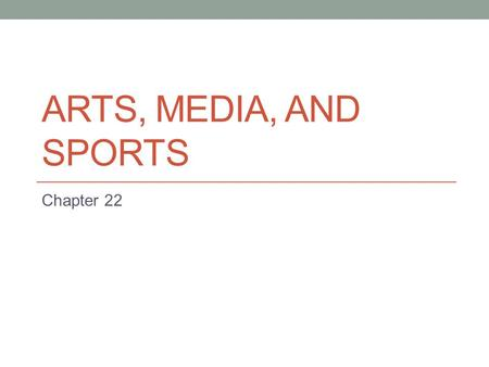 Arts, Media, and Sports Chapter 22.