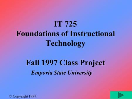 IT 725 Foundations of Instructional Technology Fall 1997 Class Project Emporia State University © Copyright 1997.