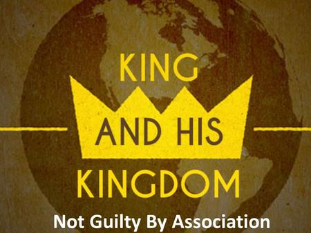 "Not Guilty By Association. I.The Ambassador 3 In those days John the Baptist came preaching in the wilderness of Judea, 2 ""Repent, for the kingdom of."