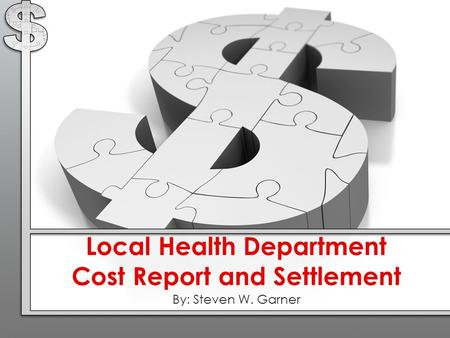 Local Health Department Cost Report and Settlement By: Steven W. Garner.