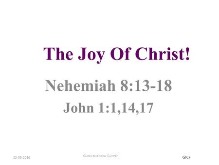 22-05-2016 Glenn Kwabena Gyimah The Joy Of Christ! Nehemiah 8:13-18 John 1:1,14,17 GICF.