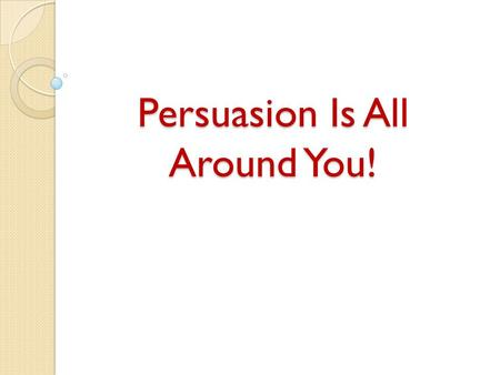 Persuasion Is All Around You!. What is persuasion? A means of convincing people: to buy a certain product to believe something or act in a certain way.
