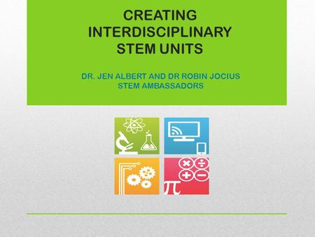 CREATING INTERDISCIPLINARY STEM UNITS DR. JEN ALBERT AND DR ROBIN JOCIUS STEM AMBASSADORS.