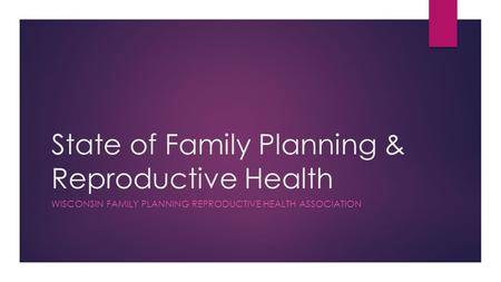State of Family Planning & Reproductive Health WISCONSIN FAMILY PLANNING REPRODUCTIVE HEALTH ASSOCIATION.