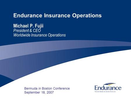Endurance Insurance Operations Michael P. Fujii President & CEO Worldwide Insurance Operations Bermuda in Boston Conference September 18, 2007.