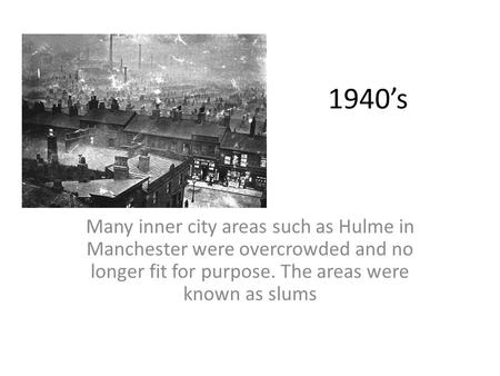 1940's Many inner city areas such as Hulme in Manchester were overcrowded and no longer fit for purpose. The areas were known as slums.