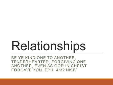 Relationships BE YE KIND ONE TO ANOTHER, TENDERHEARTED, FORGIVING ONE ANOTHER, EVEN AS GOD IN CHRIST FORGAVE YOU. EPH. 4:32 NKJV.