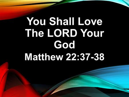 You Shall Love The LORD Your God Matthew 22:37-38.