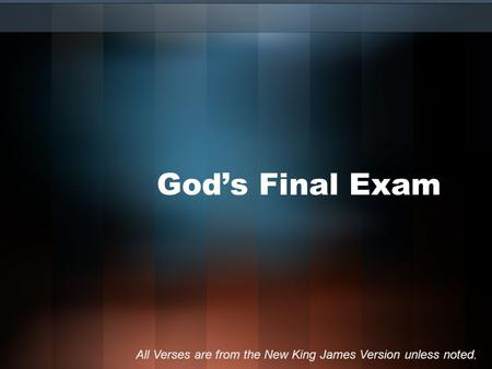 God's Final Exam All Verses are from the New King James Version unless noted.