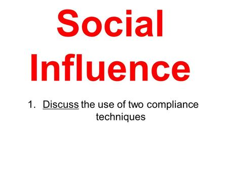 Social Influence 1.Discuss the use of two compliance <strong>techniques</strong>.
