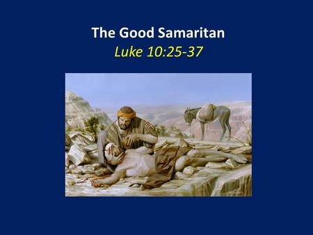 "The Good Samaritan Luke 10:25-37. The Good Samaritan Luke 10:25-37 ""A good question"" – but not an honest one (25) An ""impossible"" standard (27-28)"