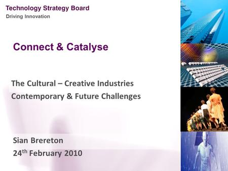 Driving Innovation Connect & Catalyse The Cultural – Creative Industries Contemporary & Future Challenges Sian Brereton 24 th February 2010.