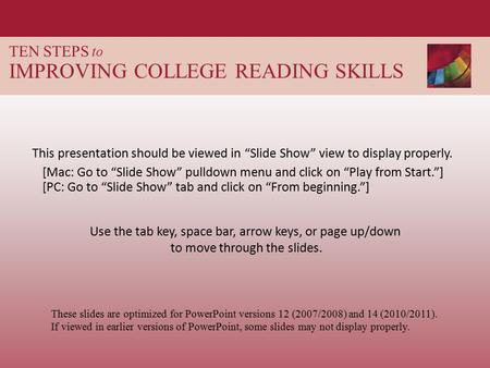 "TEN STEPS to IMPROVING COLLEGE READING SKILLS This presentation should be viewed in ""Slide Show"" view to display properly. These slides are optimized for."