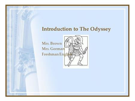 Introduction to The Odyssey Mrs. Brown Mrs. Gorman Freshman English.