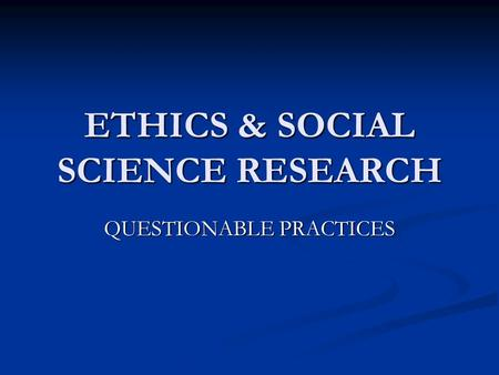 ETHICS & SOCIAL SCIENCE RESEARCH QUESTIONABLE PRACTICES.