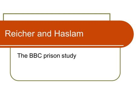 Reicher and Haslam The BBC prison study. Reicher and Haslam: the BBC prison study Aims To study the interactions between groups of unequal power To analyse.