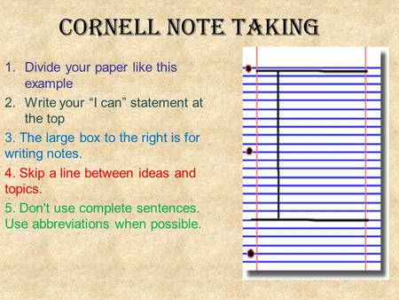 "Cornell Note taking 1.Divide your paper like this example 2.Write your ""I can"" statement at the top 3. The large box to the right is for writing notes."