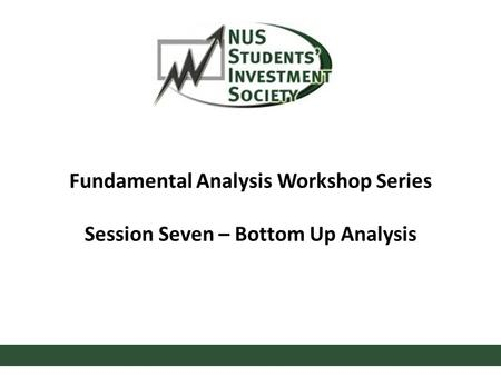 Fundamental Analysis Workshop Series Session Seven – Bottom Up Analysis.
