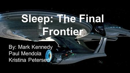 Sleep: The Final Frontier By: Mark Kennedy Paul Mendola Kristina Petersen.