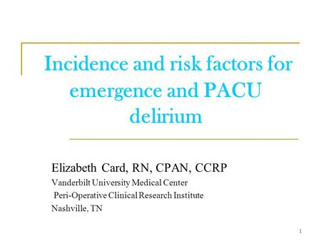 Incidence and risk factors for emergence and PACU delirium Elizabeth Card, RN, CPAN, CCRP Vanderbilt University Medical Center Peri-Operative Clinical.