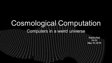 Cosmological Computation Computers in a weird universe Patrick Rall Ph70 May 10, 2016.