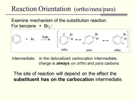 Reaction Orientation (ortho/meta/para) Intermediate: in the delocalized carbocation intermediate, charge is always on ortho and para carbons Examine mechanism.