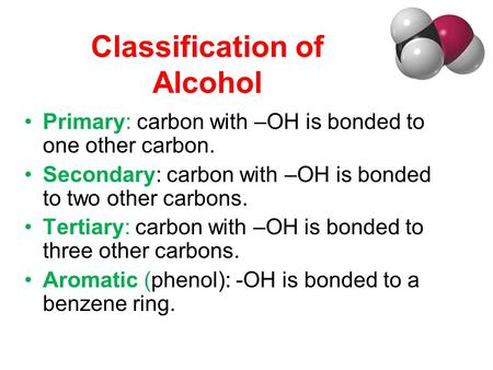 Classification of Alcohol Primary: carbon with –OH is bonded to one other carbon. Secondary: carbon with –OH is bonded to two other carbons. Tertiary: